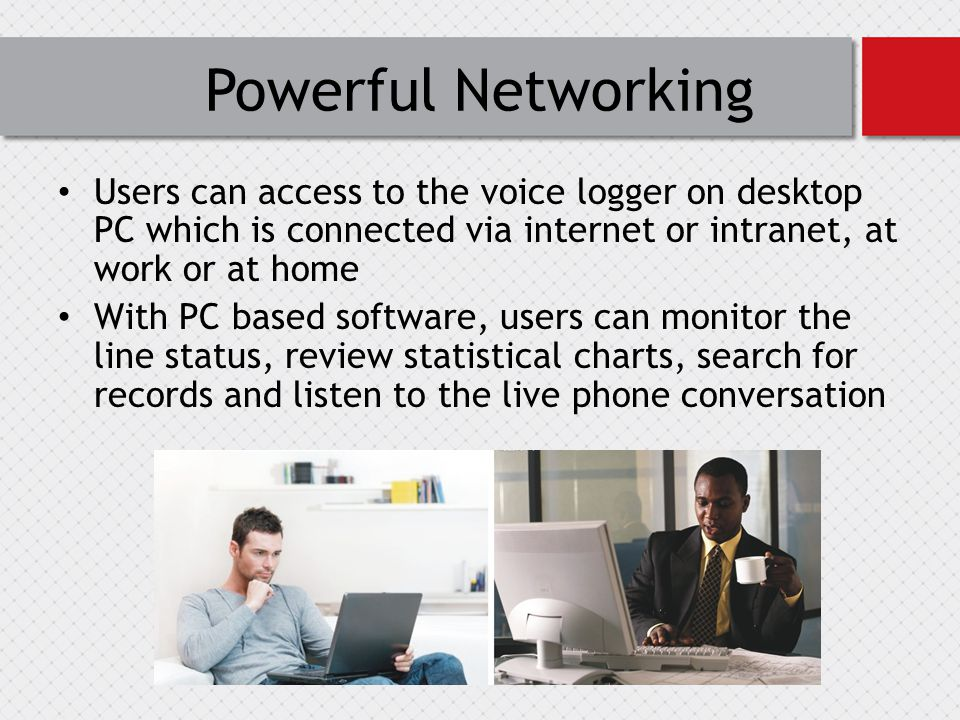 Powerful Networking Users can access to the voice logger on desktop PC which is connected via internet or intranet, at work or at home With PC based software, users can monitor the line status, review statistical charts, search for records and listen to the live phone conversation