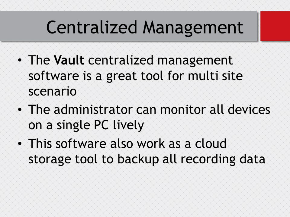 Centralized Management The Vault centralized management software is a great tool for multi site scenario The administrator can monitor all devices on a single PC lively This software also work as a cloud storage tool to backup all recording data