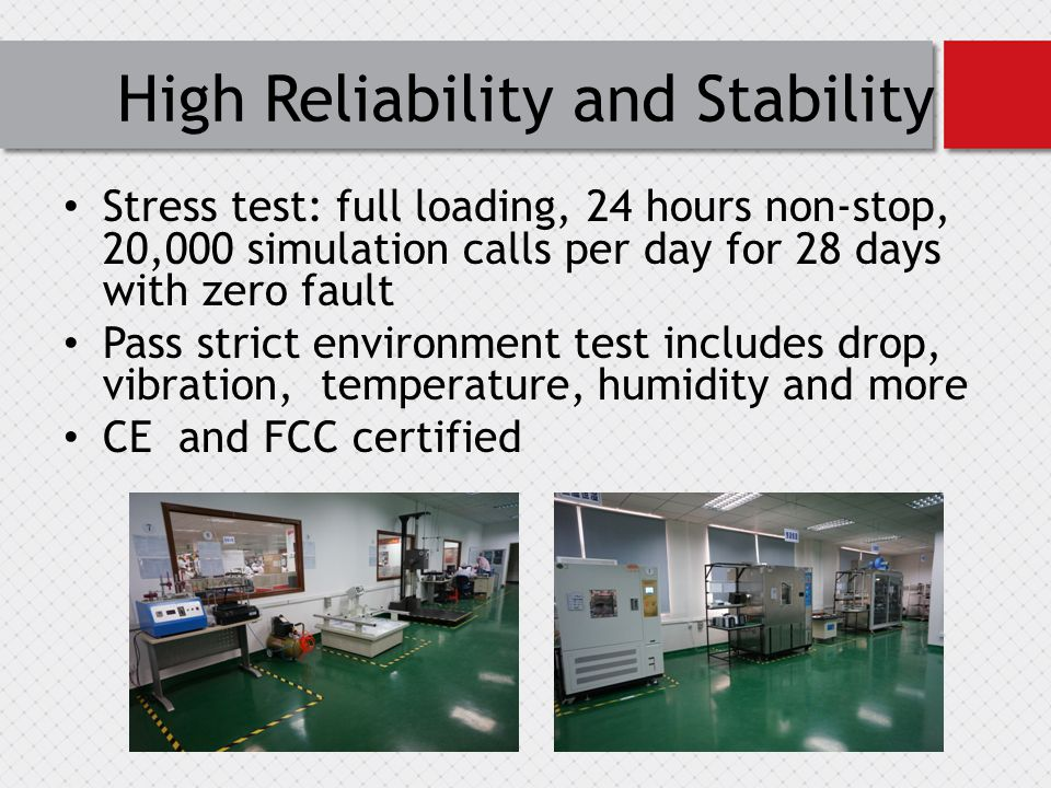 High Reliability and Stability Stress test: full loading, 24 hours non-stop, 20,000 simulation calls per day for 28 days with zero fault Pass strict environment test includes drop, vibration, temperature, humidity and more CE and FCC certified