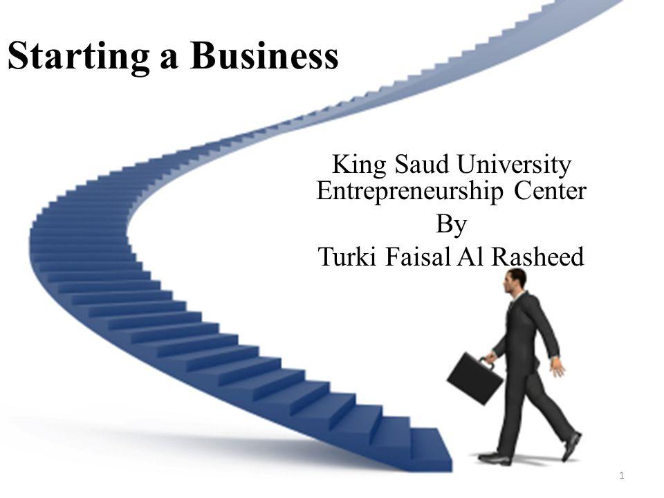 Starting a Business King Saud University Entrepreneurship Center By Turki Faisal Al Rasheed 1