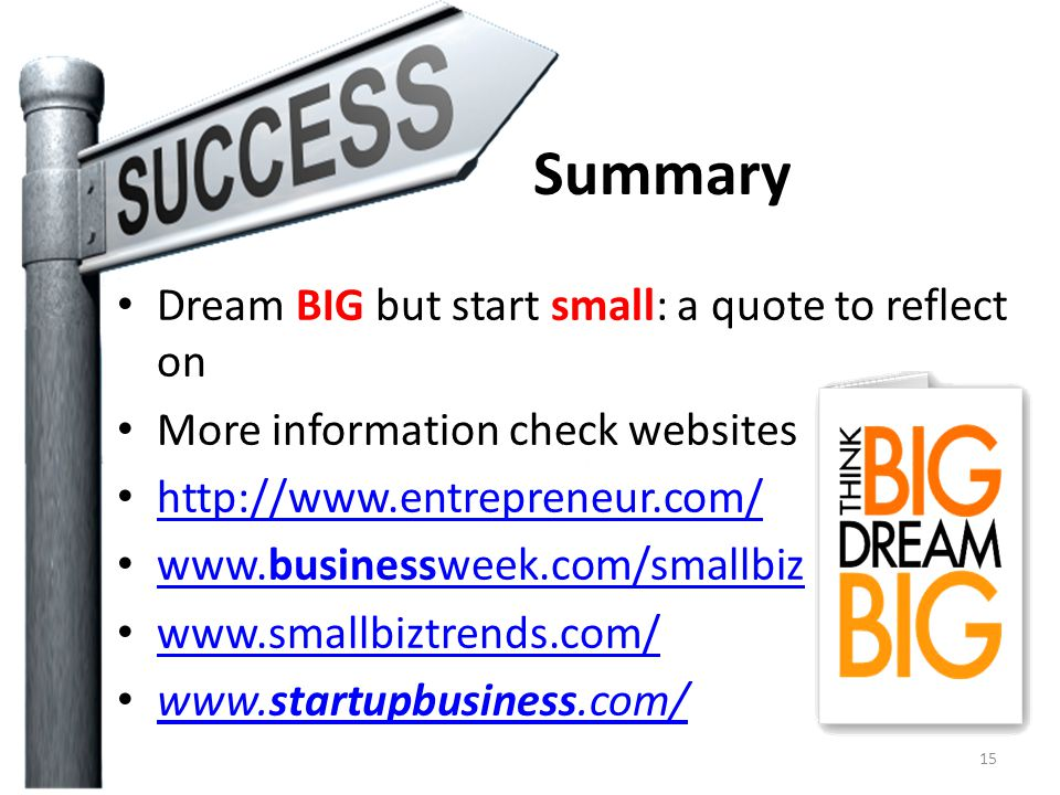 Summary Dream BIG but start small: a quote to reflect on More information check websites http://www.entrepreneur.com/ www.businessweek.com/smallbiz www.businessweek.com/smallbiz www.smallbiztrends.com/ www.startupbusiness.com/ www.startupbusiness.com/ 15