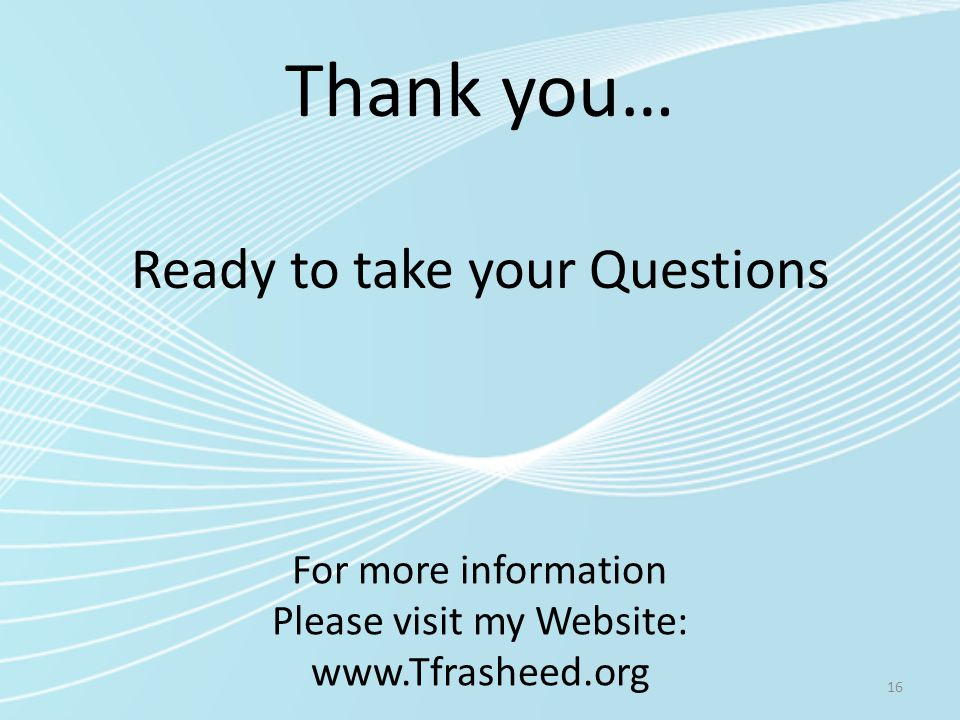 Thank you… 16 Ready to take your Questions For more information Please visit my Website: www.Tfrasheed.org