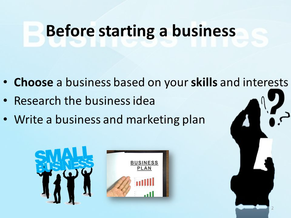 Before starting a business Choose a business based on your skills and interests Research the business idea Write a business and marketing plan 2