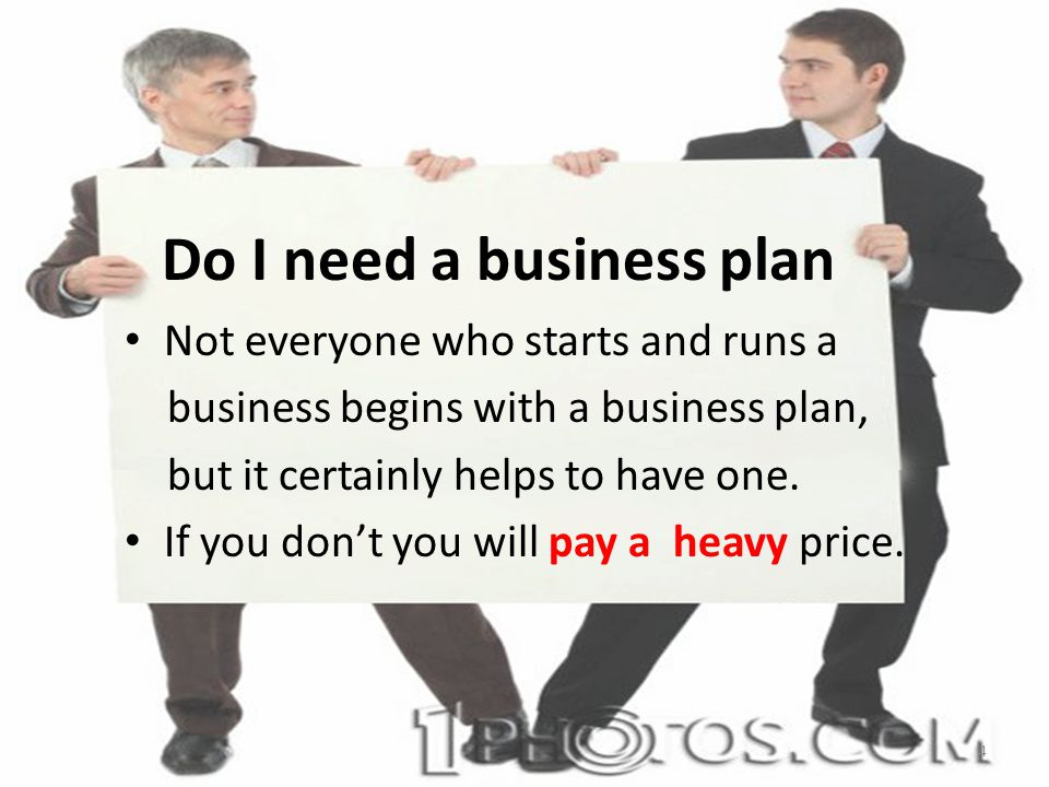 Do I need a business plan Not everyone who starts and runs a business begins with a business plan, but it certainly helps to have one.