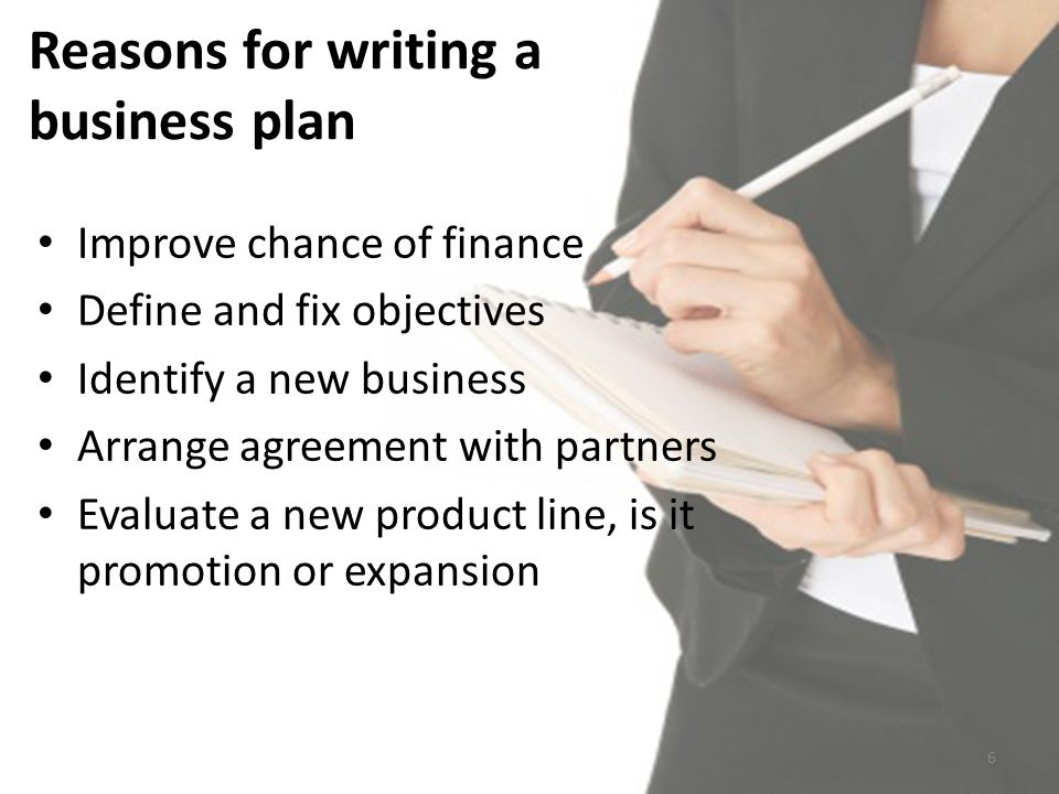 Reasons for writing a business plan Improve chance of finance Define and fix objectives Identify a new business Arrange agreement with partners Evaluate a new product line, is it promotion or expansion 6