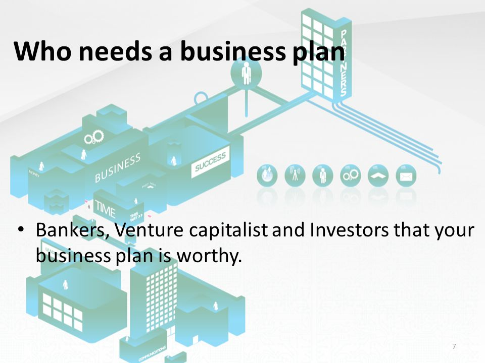Who needs a business plan Bankers, Venture capitalist and Investors that your business plan is worthy.
