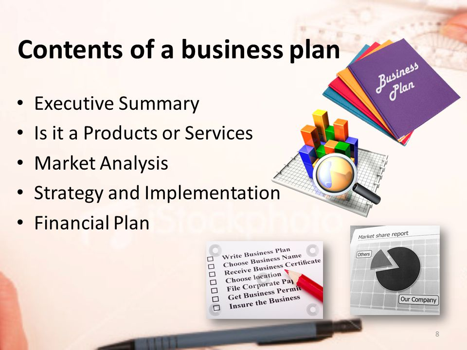 Contents of a business plan Executive Summary Is it a Products or Services Market Analysis Strategy and Implementation Financial Plan 8