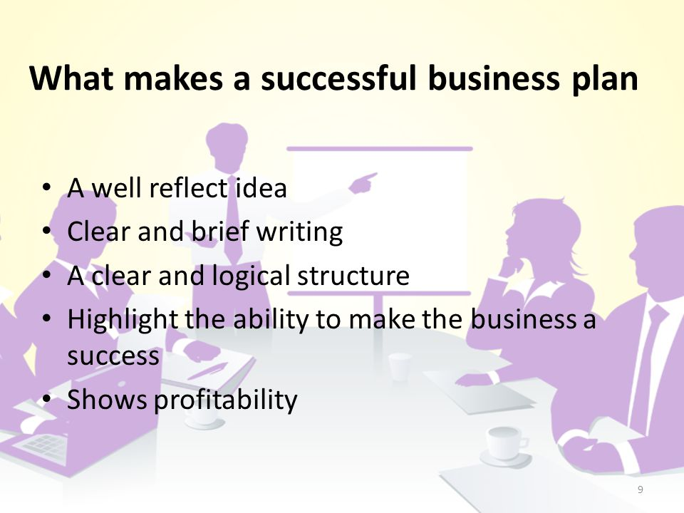 What makes a successful business plan 9 A well reflect idea Clear and brief writing A clear and logical structure Highlight the ability to make the business a success Shows profitability
