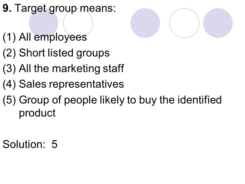 9. Target group means: (1) All employees (2) Short listed groups (3) All the marketing staff (4) Sales representatives (5) Group of people likely to b