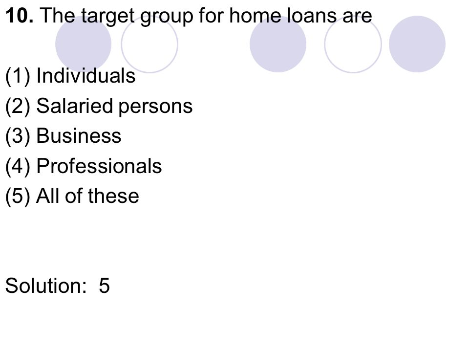 10. The target group for home loans are (1) Individuals (2) Salaried persons (3) Business (4) Professionals (5) All of these Solution:5