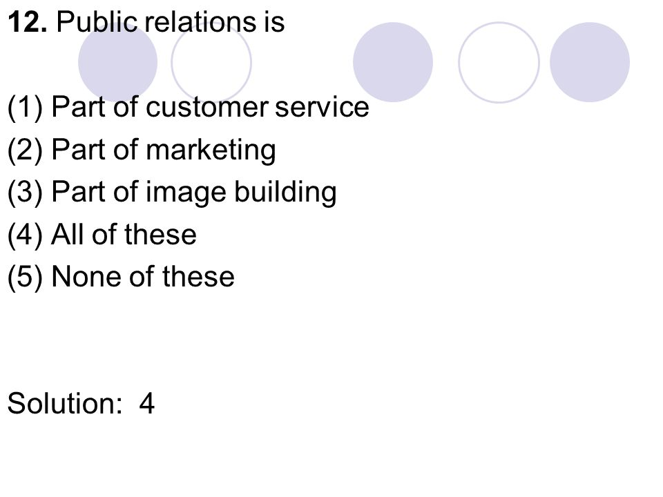 12. Public relations is (1) Part of customer service (2) Part of marketing (3) Part of image building (4) All of these (5) None of these Solution:4