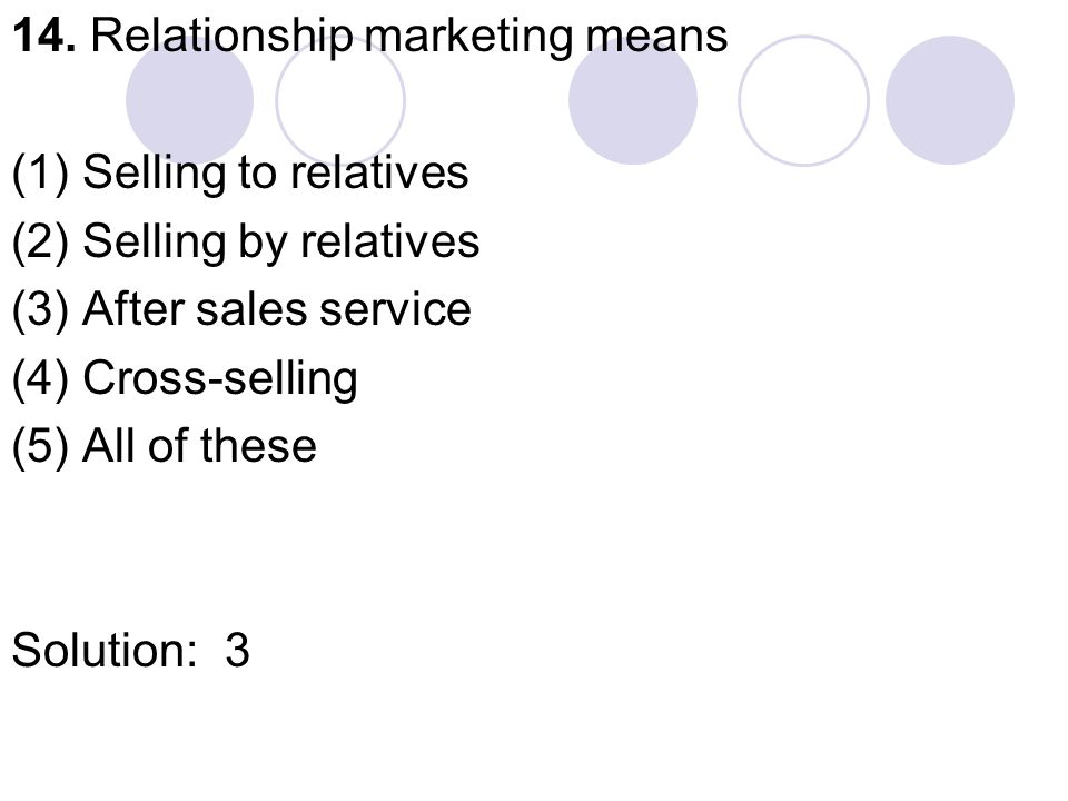 14. Relationship marketing means (1) Selling to relatives (2) Selling by relatives (3) After sales service (4) Cross-selling (5) All of these Solution