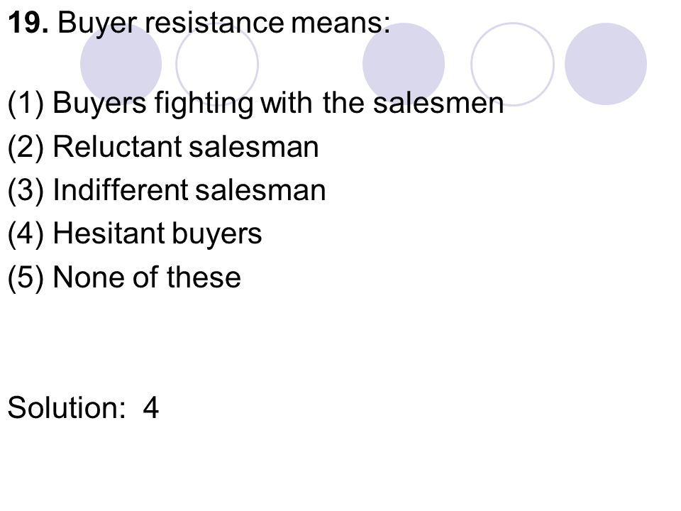 19. Buyer resistance means: (1) Buyers fighting with the salesmen (2) Reluctant salesman (3) Indifferent salesman (4) Hesitant buyers (5) None of thes