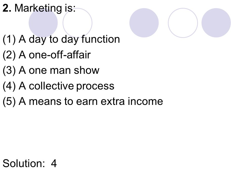 2. Marketing is: (1) A day to day function (2) A one-off-affair (3) A one man show (4) A collective process (5)A means to earn extra income Solution:4