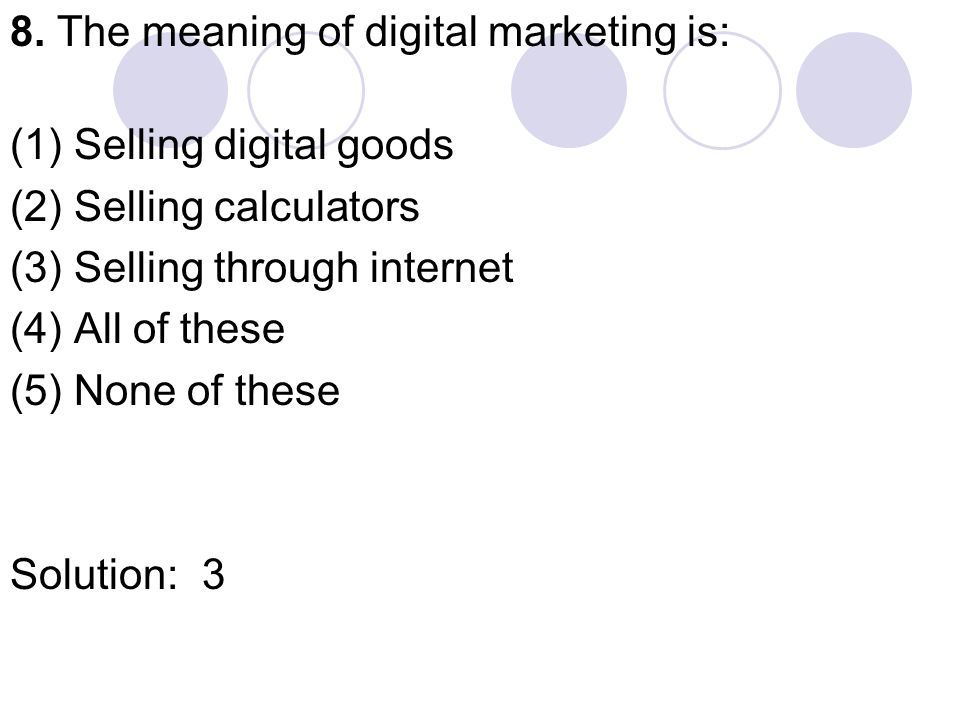 8. The meaning of digital marketing is: (1) Selling digital goods (2) Selling calculators (3) Selling through internet (4) All of these (5) None of th