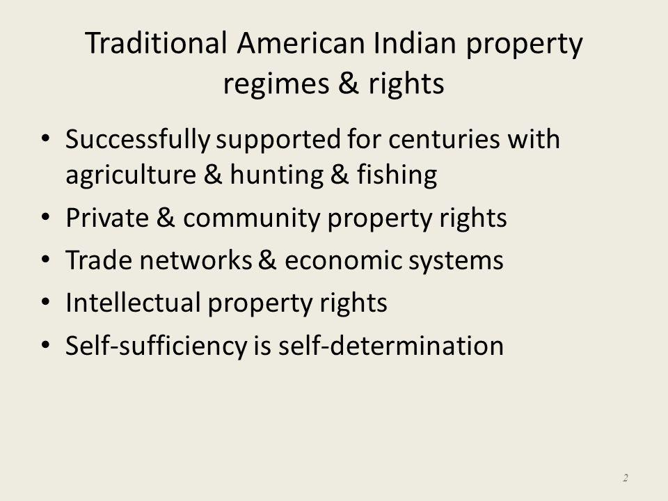 Traditional American Indian property regimes & rights Successfully supported for centuries with agriculture & hunting & fishing Private & community pr