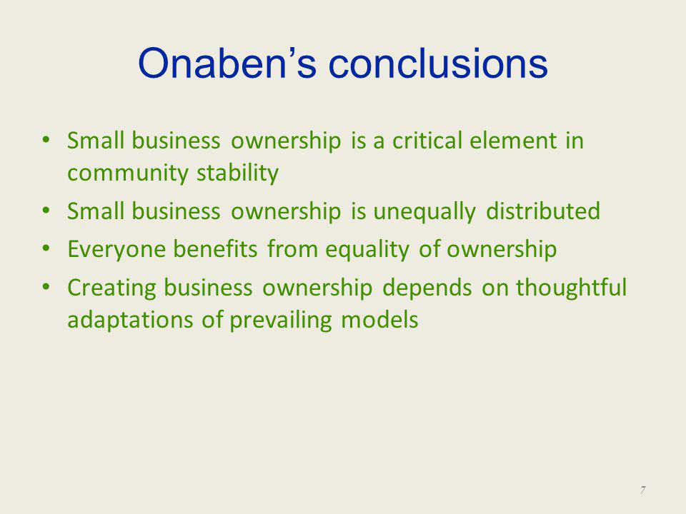 Onabens conclusions Small business ownership is a critical element in community stability Small business ownership is unequally distributed Everyone b