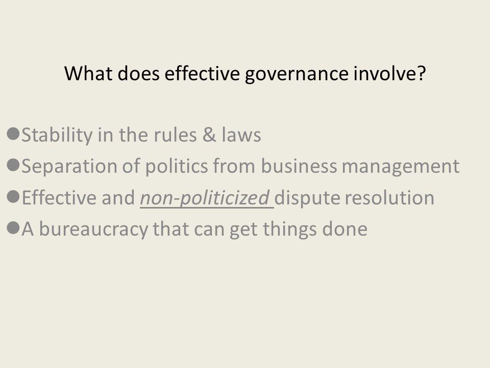 What does effective governance involve? Stability in the rules & laws Separation of politics from business management Effective and non-politicized di
