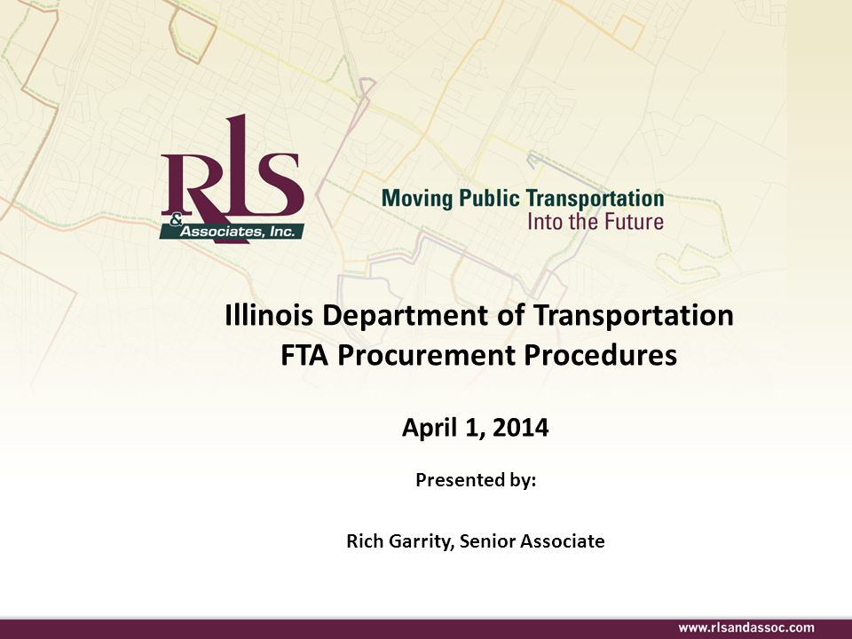 Illinois Department of Transportation FTA Procurement Procedures April 1, 2014 Presented by: Rich Garrity, Senior Associate.