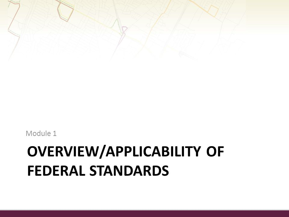 OVERVIEW/APPLICABILITY OF FEDERAL STANDARDS Module 1