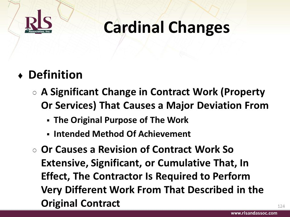 124 Cardinal Changes Definition A Significant Change in Contract Work (Property Or Services) That Causes a Major Deviation From The Original Purpose o