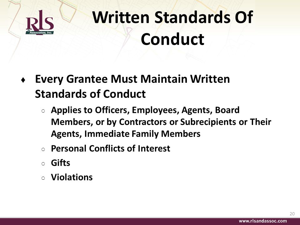 20 Written Standards Of Conduct Every Grantee Must Maintain Written Standards of Conduct Applies to Officers, Employees, Agents, Board Members, or by