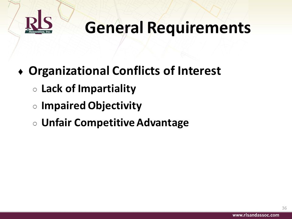 36 General Requirements Organizational Conflicts of Interest Lack of Impartiality Impaired Objectivity Unfair Competitive Advantage