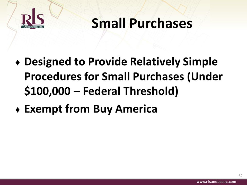 62 Small Purchases Designed to Provide Relatively Simple Procedures for Small Purchases (Under $100,000 – Federal Threshold) Exempt from Buy America