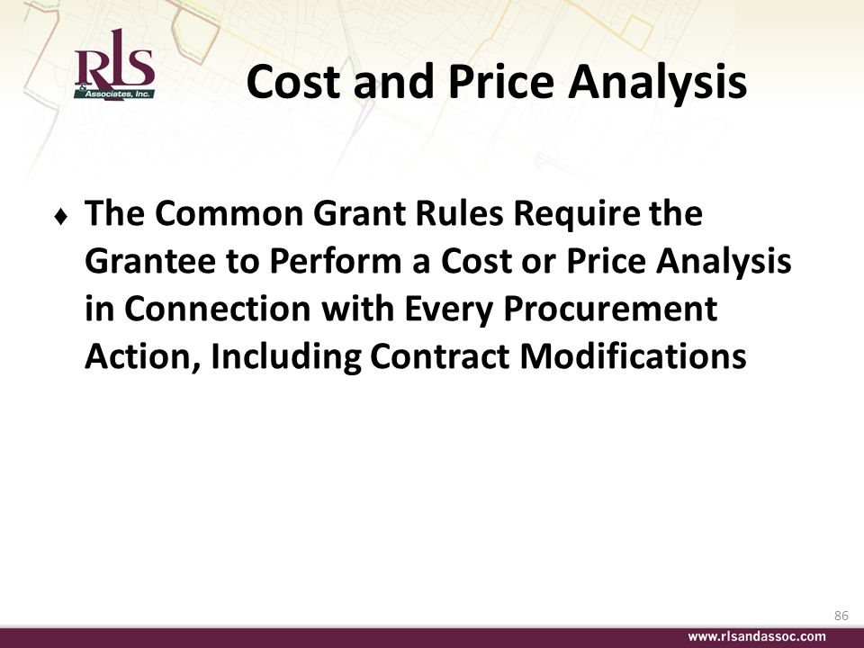 86 Cost and Price Analysis The Common Grant Rules Require the Grantee to Perform a Cost or Price Analysis in Connection with Every Procurement Action,