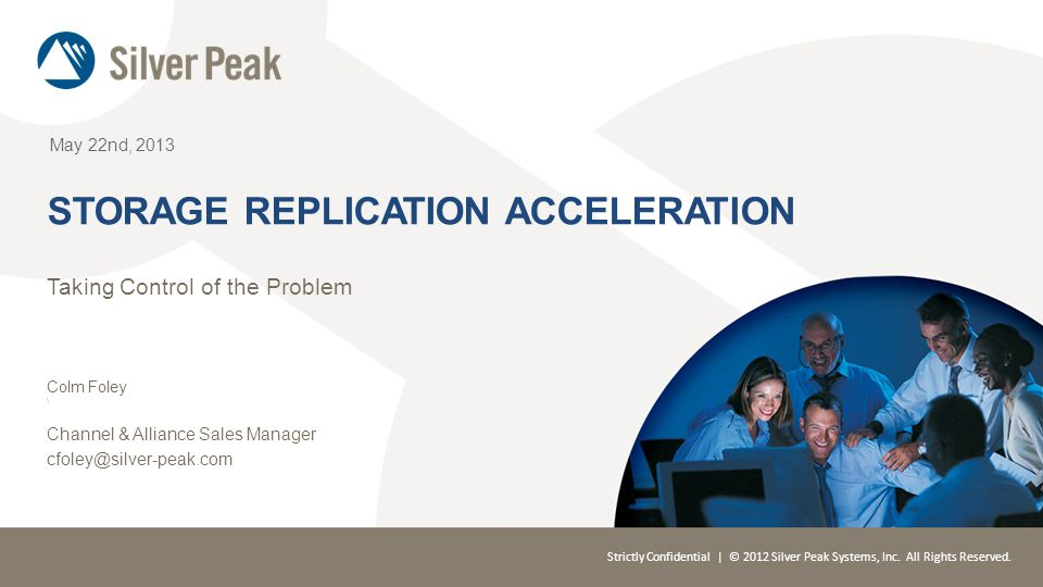 Strictly Confidential | © 2012 Silver Peak Systems, Inc. All Rights Reserved. May 22nd, 2013 STORAGE REPLICATION ACCELERATION Taking Control of the Pr