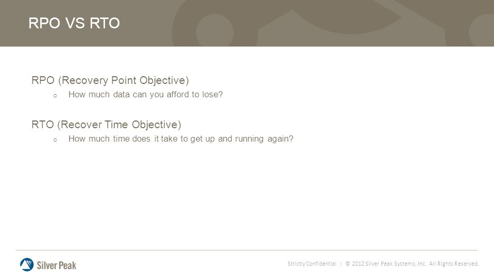 Strictly Confidential | © 2012 Silver Peak Systems, Inc. All Rights Reserved. RPO (Recovery Point Objective) o How much data can you afford to lose? R