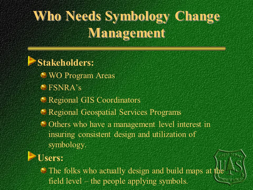 Who Needs Symbology Change Management Stakeholders: WO Program Areas FSNRAs Regional GIS Coordinators Regional Geospatial Services Programs Others who