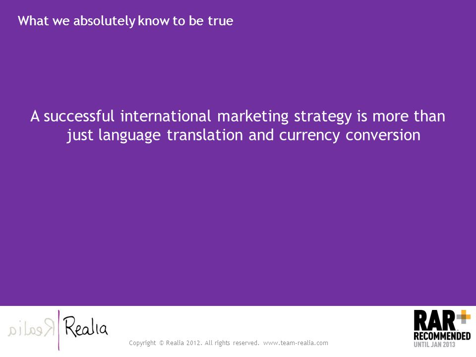 Copyright © Realia 2012. All rights reserved. www.team-realia.com What we absolutely know to be true A successful international marketing strategy is