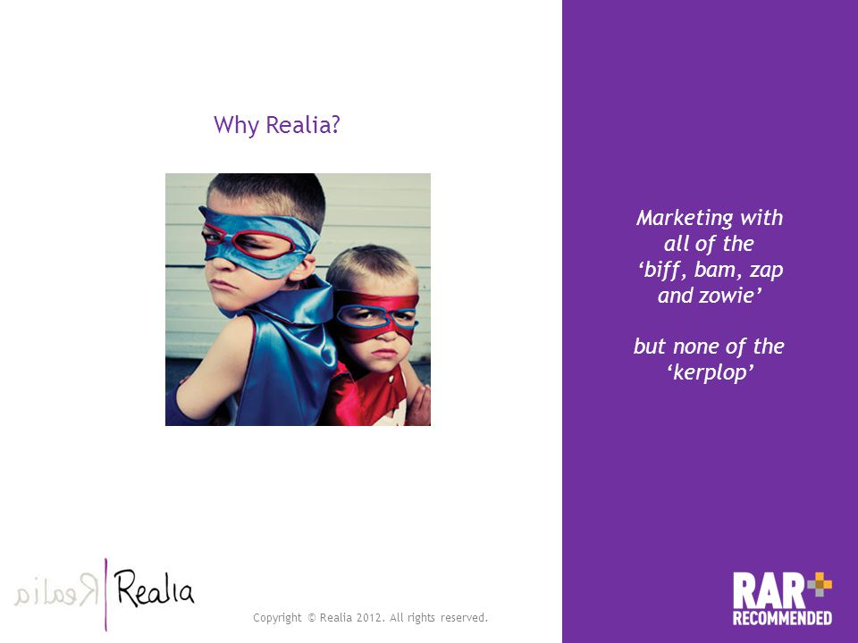 Copyright © Realia 2012. All rights reserved. Why Realia? Marketing with all of the biff, bam, zap and zowie but none of the kerplop