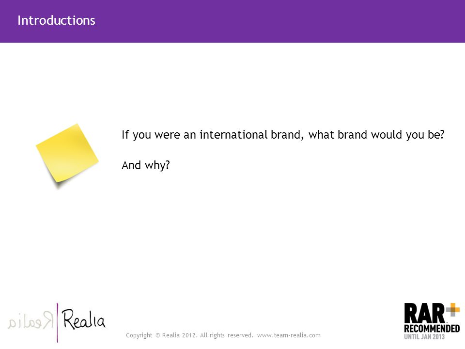 Copyright © Realia 2012. All rights reserved. www.team-realia.com Introductions If you were an international brand, what brand would you be? And why?