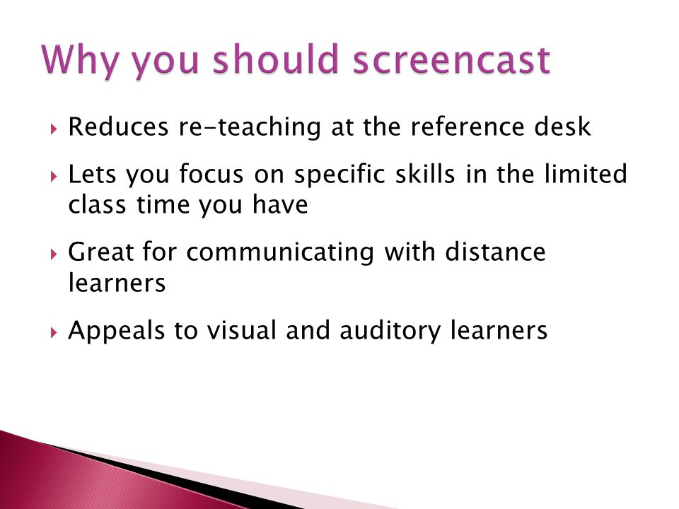 Reduces re-teaching at the reference desk Lets you focus on specific skills in the limited class time you have Great for communicating with distance learners Appeals to visual and auditory learners