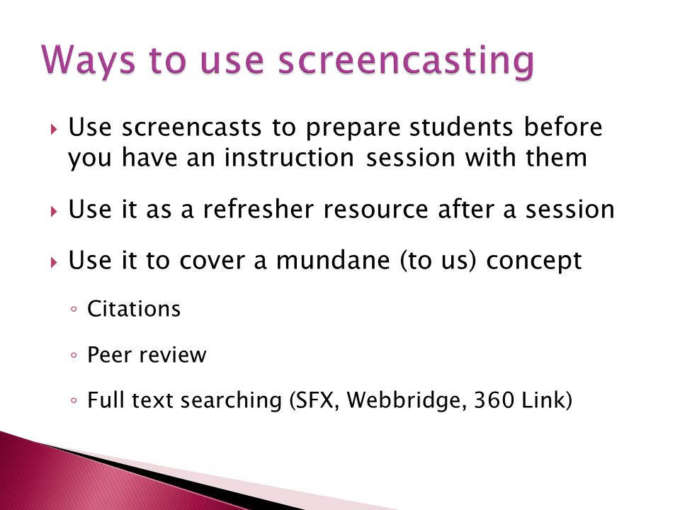 Use screencasts to prepare students before you have an instruction session with them Use it as a refresher resource after a session Use it to cover a mundane (to us) concept Citations Peer review Full text searching (SFX, Webbridge, 360 Link)