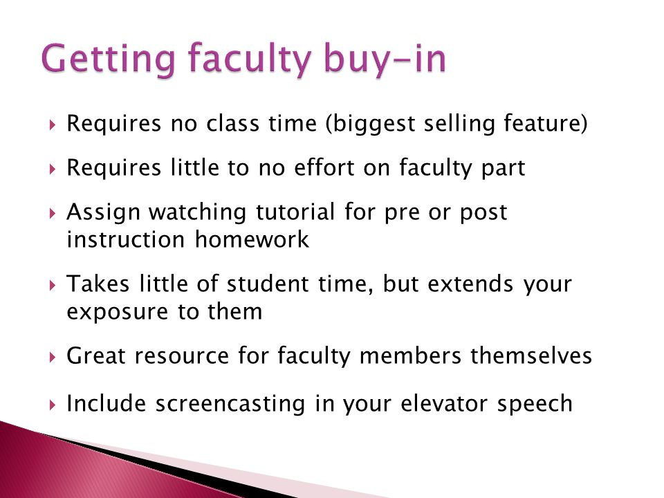 Requires no class time (biggest selling feature) Requires little to no effort on faculty part Assign watching tutorial for pre or post instruction homework Takes little of student time, but extends your exposure to them Great resource for faculty members themselves Include screencasting in your elevator speech