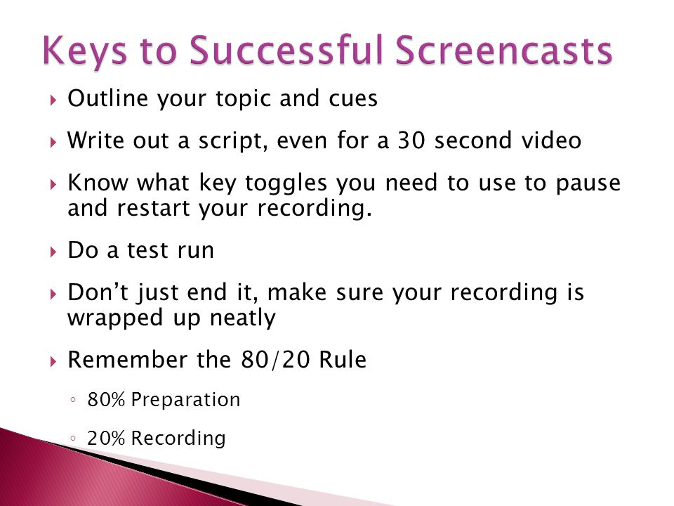 Outline your topic and cues Write out a script, even for a 30 second video Know what key toggles you need to use to pause and restart your recording.