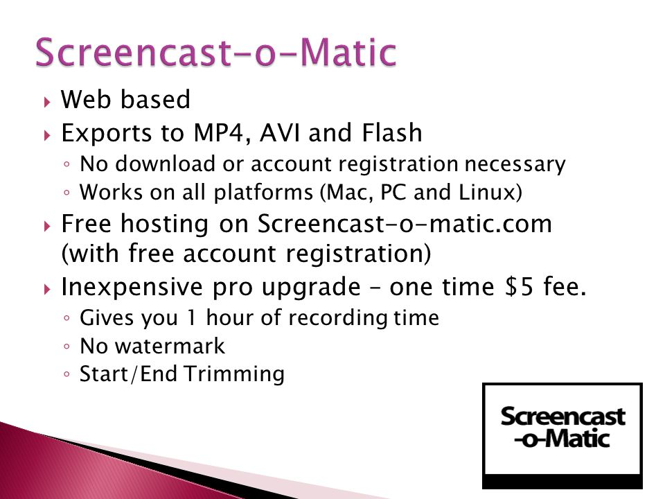 Web based Exports to MP4, AVI and Flash No download or account registration necessary Works on all platforms (Mac, PC and Linux) Free hosting on Screencast-o-matic.com (with free account registration) Inexpensive pro upgrade – one time $5 fee.