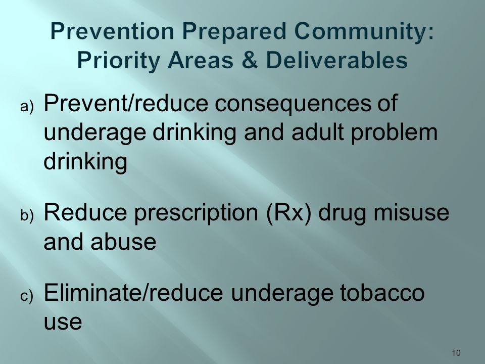 a) Prevent/reduce consequences of underage drinking and adult problem drinking b) Reduce prescription (Rx) drug misuse and abuse c) Eliminate/reduce u