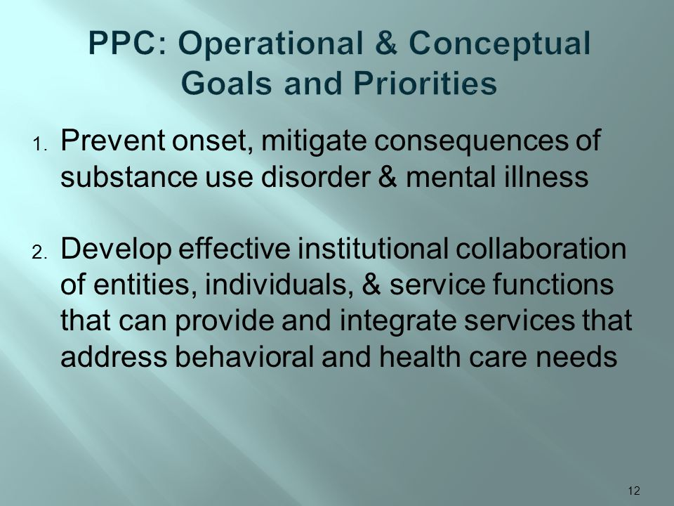 1. Prevent onset, mitigate consequences of substance use disorder & mental illness 2. Develop effective institutional collaboration of entities, indiv