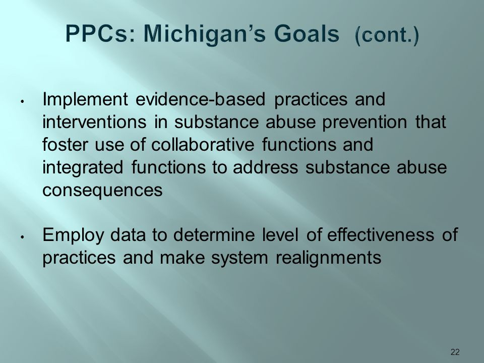 Implement evidence-based practices and interventions in substance abuse prevention that foster use of collaborative functions and integrated functions to address substance abuse consequences Employ data to determine level of effectiveness of practices and make system realignments 22