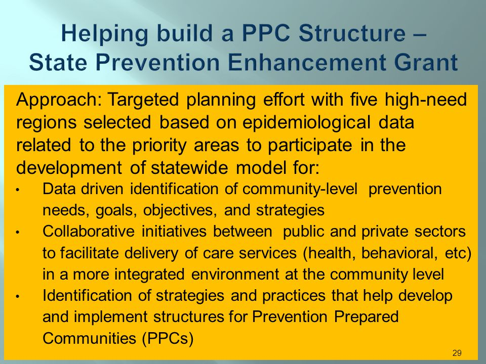 Approach: Targeted planning effort with five high-need regions selected based on epidemiological data related to the priority areas to participate in the development of statewide model for: Data driven identification of community-level prevention needs, goals, objectives, and strategies Collaborative initiatives between public and private sectors to facilitate delivery of care services (health, behavioral, etc) in a more integrated environment at the community level Identification of strategies and practices that help develop and implement structures for Prevention Prepared Communities (PPCs) 29