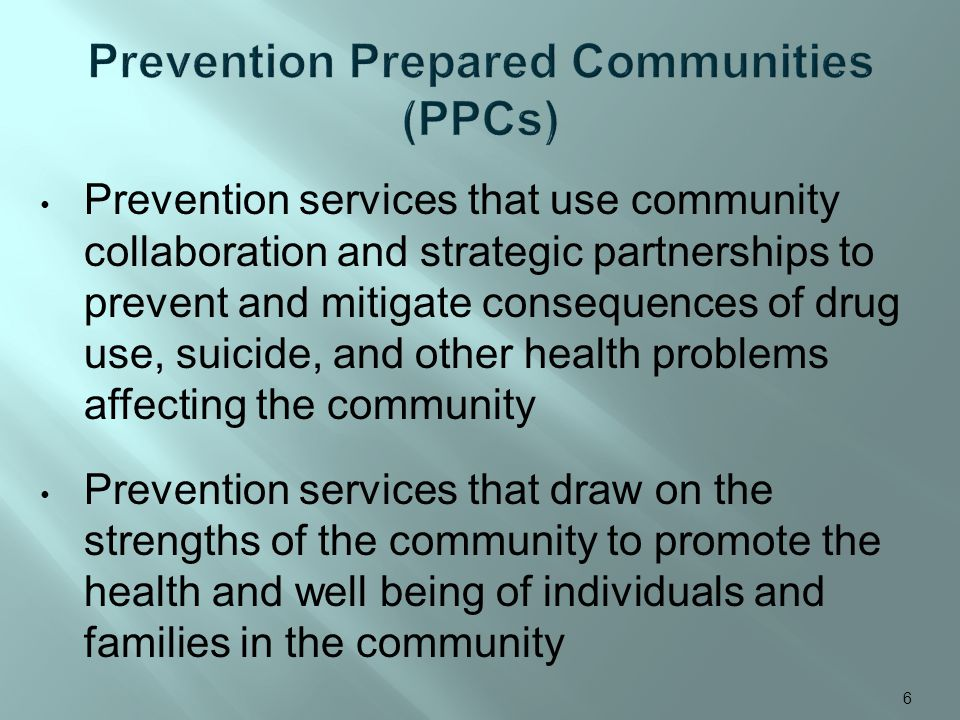 6 Prevention services that use community collaboration and strategic partnerships to prevent and mitigate consequences of drug use, suicide, and other health problems affecting the community Prevention services that draw on the strengths of the community to promote the health and well being of individuals and families in the community