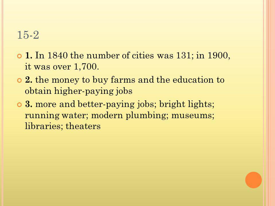 15-2 1. In 1840 the number of cities was 131; in 1900, it was over 1,700. 2. the money to buy farms and the education to obtain higher-paying jobs 3.