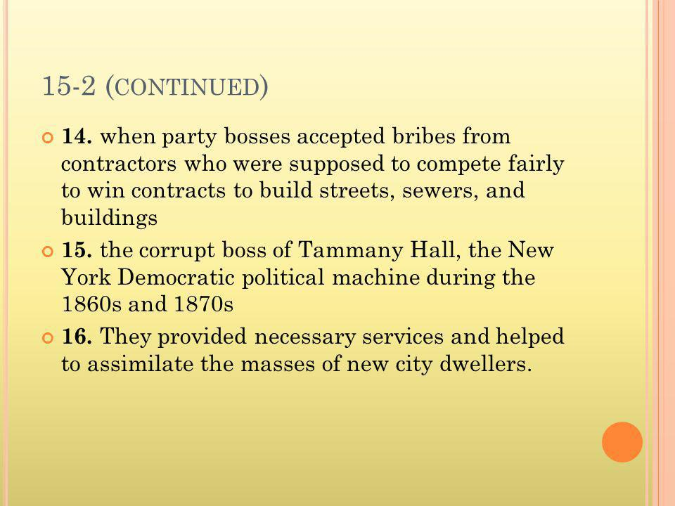 15-2 ( CONTINUED ) 14. when party bosses accepted bribes from contractors who were supposed to compete fairly to win contracts to build streets, sewer