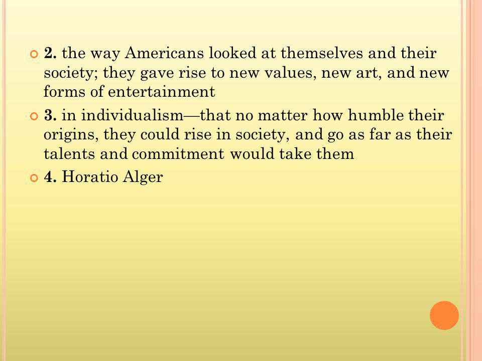 2. the way Americans looked at themselves and their society; they gave rise to new values, new art, and new forms of entertainment 3. in individualism