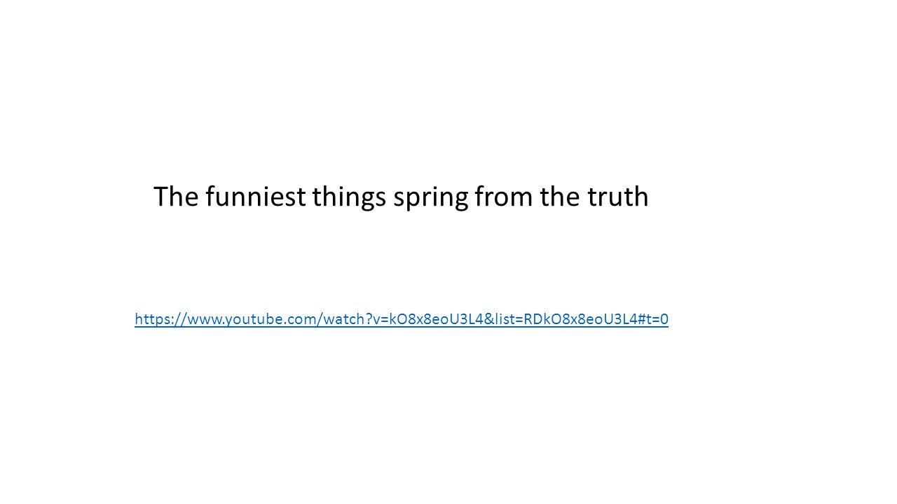 https://www.youtube.com/watch?v=kO8x8eoU3L4&list=RDkO8x8eoU3L4#t=0 The funniest things spring from the truth