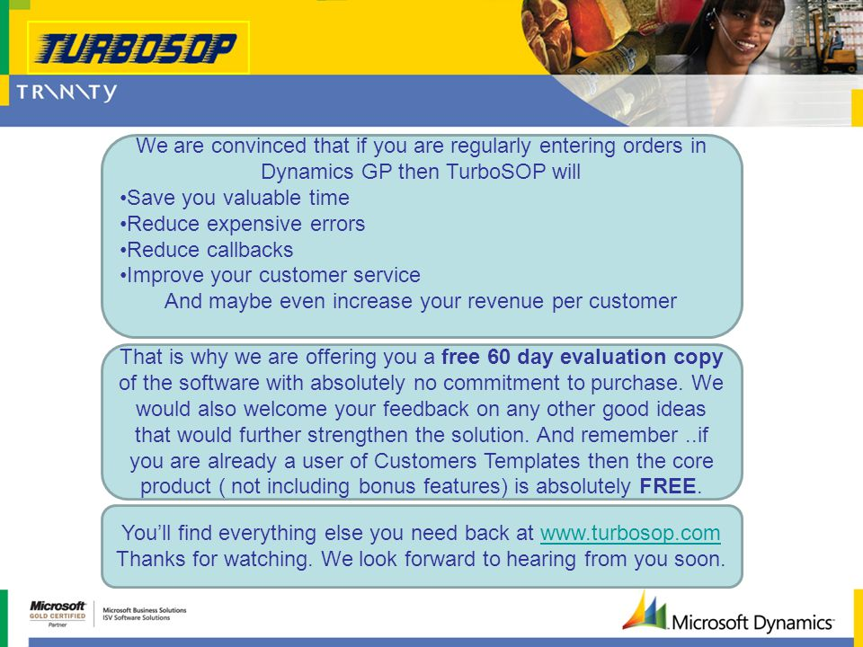 We are convinced that if you are regularly entering orders in Dynamics GP then TurboSOP will Save you valuable time Reduce expensive errors Reduce callbacks Improve your customer service And maybe even increase your revenue per customer That is why we are offering you a free 60 day evaluation copy of the software with absolutely no commitment to purchase.